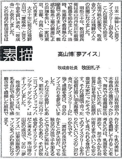 """日本一美味しいと思うアイスクリームがある。こんな冒頭から始まった地方紙の記事で、牧成舎のアイスは飛騨の人々の話題になりました。明治三十年、牧田源兵衛は高山市丹生川町新張で酪農を始めました。当時、先進的で教育熱心な豪農でありましたが、親戚の製紙工場の倒産により田畑を失い、一家は東京、京都、台湾へと散って行きました。大正十年に祖父は飛騨古川で「愛成舎」と言う牧舎を買い求め、「牧成舎」と改名しました。父の伯母の牧田きせは日赤本社で山県有朋や乃木希典の介護がきっかけで、海外での看護婦生活を送っていたため、広い世界に目を向けた話題が豊富な家だったそうです。そんな環境で育った父昭信は若い頃北海道で食べたアイスクリームに強く感銘を受け、自分のアイス作りを夢見ていました。そんな父の後押しもあり、昭和六十三年六月十二日、アイスショップ""""ハンプティダンプティ""""はオープンしました。牧成舎のアイスは、生乳を自社で低い温度で沸騰させて濃縮した原料で作ります。牛乳の美味しさを濃縮して作ることを考えたのは、乳固形分を高めて、お子さんからお年寄りまでがいつも安心して食べられる食品としてのアイスクリームを作りたいという父のこだわりからです。「素材の良さだけを生かすことが大切だ、でも独自の方法で手を加えることでさらに美味しくなるものもあり、それが牧成舎のオリジナリティーだと考える」。高山博の出店の成功で、父の「夢アイス」は東京販路のチャンスをつかむ事になります。"""